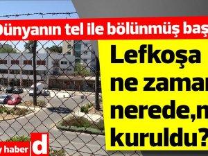 Dünyanın tel ile bölünmüş başkenti Lefkoşa ne zaman nerede nasıl kuruldu
