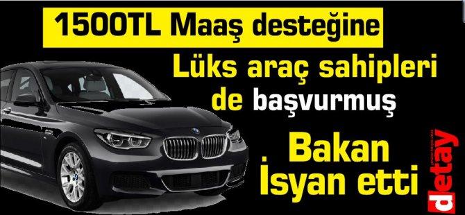 1500TL Maaş desteğine Lüks araç sahipleri de başvurmuş.Bakan İsyan etti