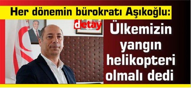 Her dönemin bürokratı Aşıkoğlu: ülkemizin yangın helikopteri olmalı dedi