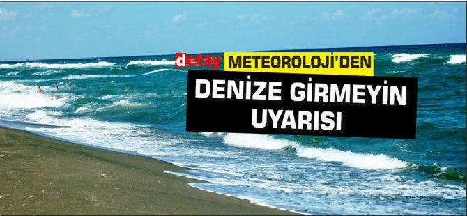 Meteoroloji'den 'Denizlere girmeyin' uyarısı