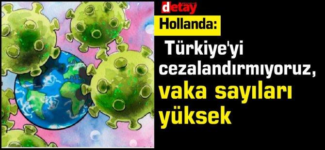 Hollanda: Türkiye'yi cezalandırmıyoruz, vaka sayıları yüksek