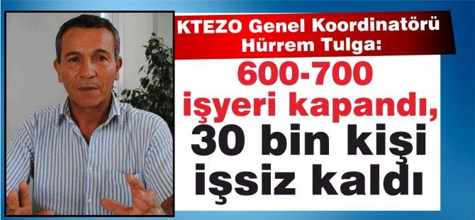 KTEZO Genel Koordinatörü Hürrem Tulga:600-700 işyeri kapandı, 30 bin kişi işsiz kaldı