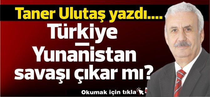 Türkiye – Yunanistan savaşı çıkar mı?