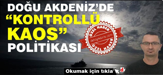 """Doğu Akdeniz'de """"Kontrollü Kaos"""" Politikası"""