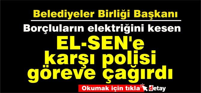Belediyeler Birliği Başkanı borcu olan Belediyelerin elektriğini kesen EL-SEN'e karşı polisi göreve çağırdı