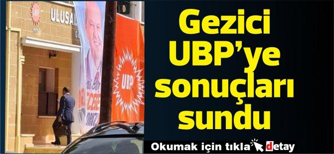 Gezici UBP'ye sonuçları sundu