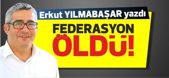 Erkut Yılmabaşar yazdı... Federasyon öldü!ve ikinci devlet kim olacak