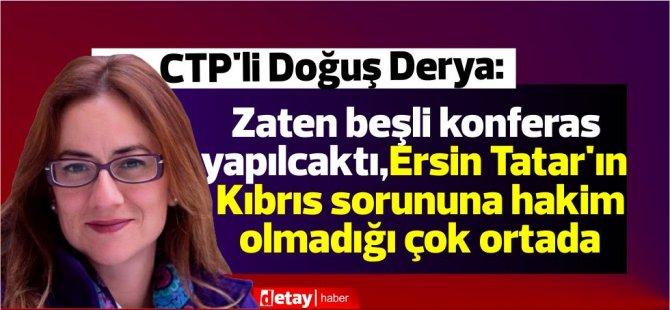 Derya:Zaten beşli konferas yapılcaktı,Ersin Tatar'ın Kıbrıs sorunu ile konusuna hakim olmadığı çok ortada