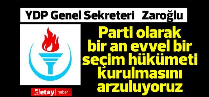 Zaroğlu:Parti olarak bir an evvel bir seçim hükümeti kurulmasını arzuluyoruz