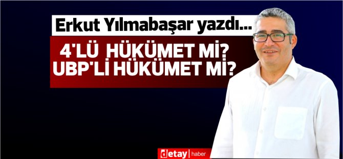 Erkut Yılmabaşar yazdı...4'lü hükümet mi? UBP'li hükümet mi?