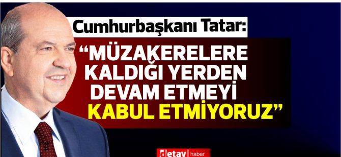 """Cumhurbaşkanı Ersin Tatar:""""Müzakerelere kaldığı yerden devam etmeyi kabul etmiyoruz"""""""