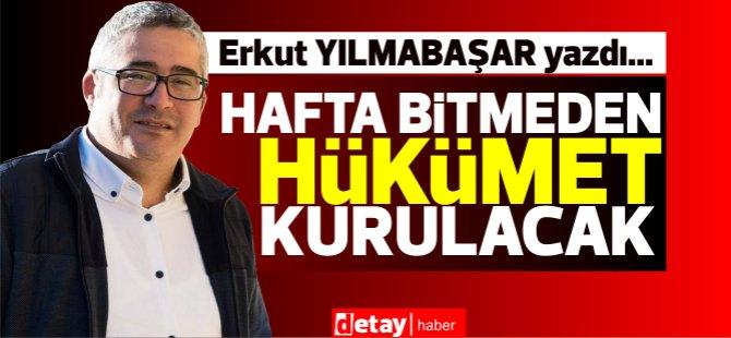 """Erkut Yılmabaşar yazdı... """"Hafta bitmeden hükümet kurulacak!"""""""