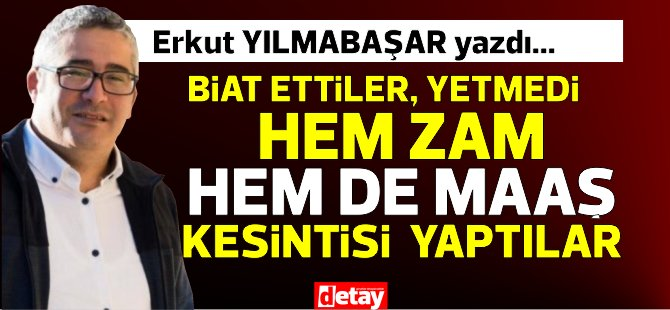"""Erkut Yılmabaşar yazdı... """"Biat ettiler, yetmedi hem zam hem de maaş kesintisi yaptılar!"""""""