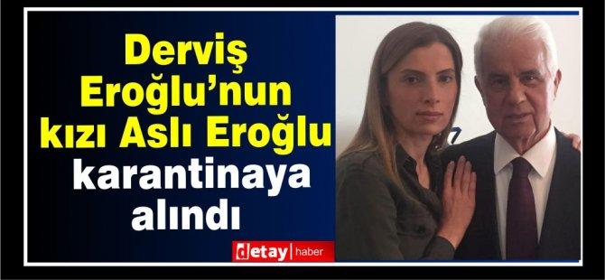 Eroğlu'nun kızı karantinaya alındı
