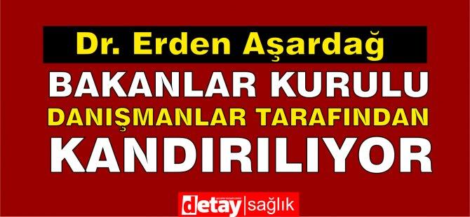 Dr. Erden Aşardağ, Bakanlar Kurulu danışmanlar tarafından kandırılıyor