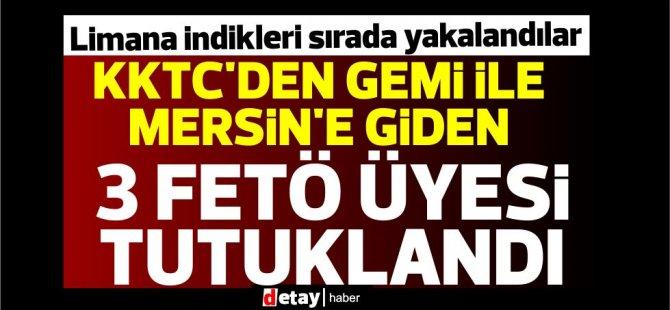 KKTC'den gemi ile Mersin'e giden 3 FETÖ üyesi tutuklandı