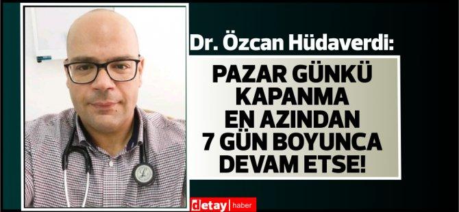 Dr.Özcan Hüdaverdi:Pazar günkü kapanma en azından 7 gün boyunca devam etse!