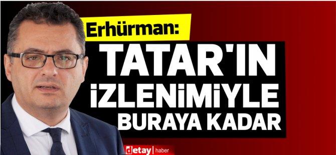 """Erhürman:""""Tatar'ın izlenimleriyle buraya kadar!"""""""