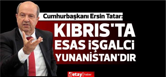 Tatar: Kıbrıs'ta esas işgalci Yunanistan'dır