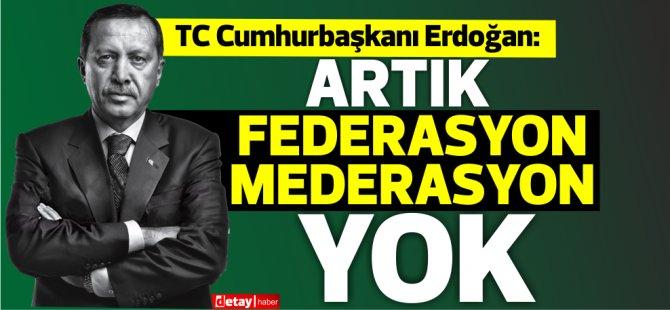 TC Cumhurbaşkanı Erdoğan:Artık federasyon mederasyon yok