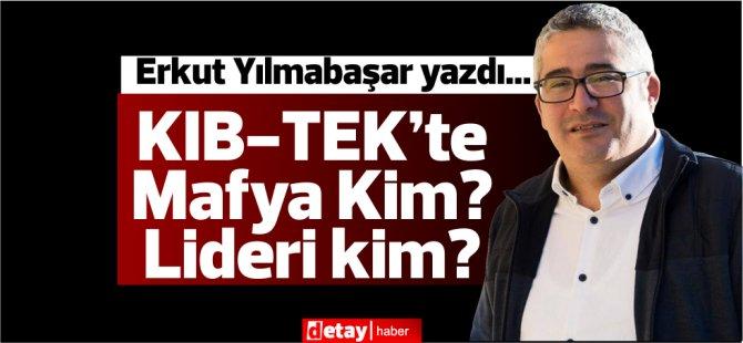 Erkut Yılmabaşar yazdı.. KIB-TEK'te Mafya Kim? Lideri kim?