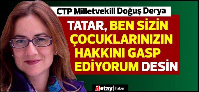 """Derya:""""Tatar, ben sizin çocuklarınızın hakkını gasp ediyorum desin"""""""