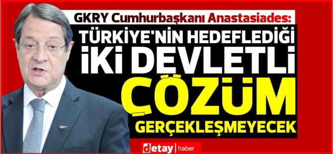 Anastasiades: Türkiye'nin Kıbrıs'ta hedeflediği iki devletli çözüm gerçekleşmeyecek