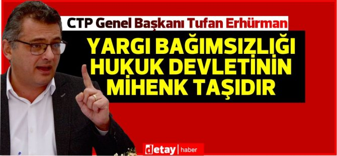 Erhürman:Kıbrıslı Türkler insan hakları, hukuk devleti ve yargı bağımsızlığı konularındaki hassasiyetlerinden asla vazgeçmeyecektir.