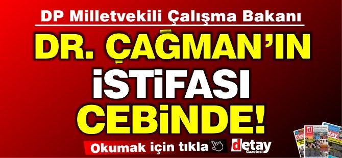 Çalışma Bakanı Dr. Çağman'ın istifası cebinde!
