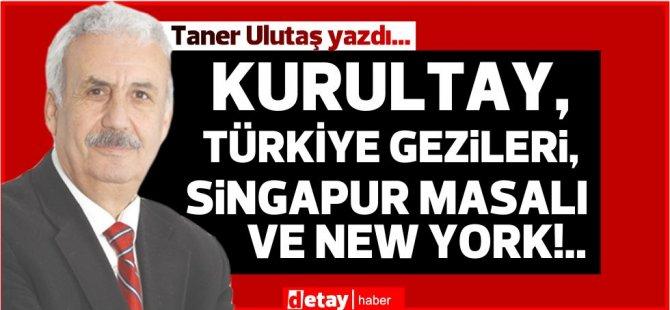 Taner Ulutaş yazdı.. Kurultay,Türkiye gezileri, Singapur Masalı ve New York!..