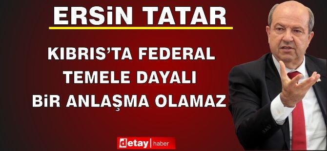 """Tatar: """"Kıbrıs'ta Federal Temele Dayalı Bir Anlaşma Olamaz"""""""