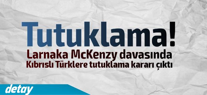 Larnaka'daki McKenzy davasında Kıbrıslı Türklere tutuklama kararı