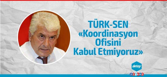 Türk-SEN'den Koordinasyon ofisine ret