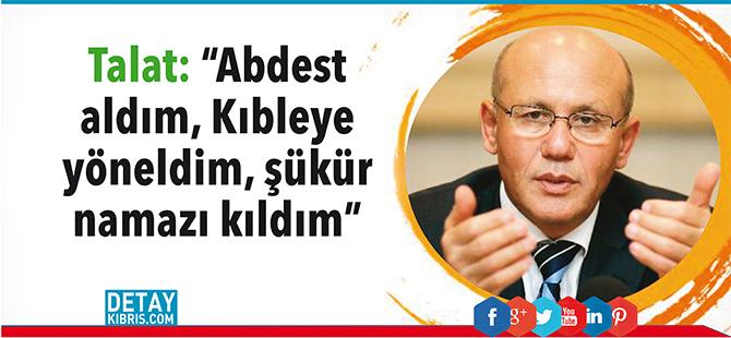"""Talat: """"Abdest aldım, Kıbleye yöneldim, şükür namazı kıldım"""""""
