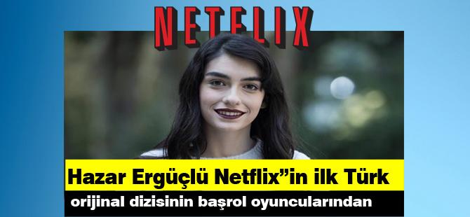 """Hazar Ergüçlü Netflix""""in ilk Türk orijinal dizisinin başrol oyuncularından"""