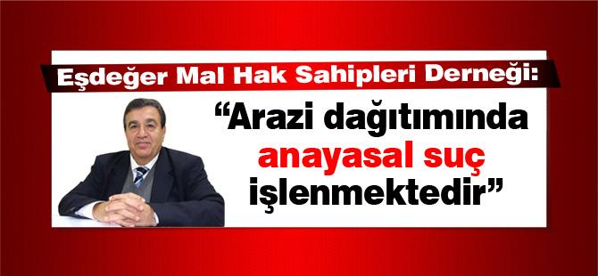 """""""Arazi dağıtımında anayasal suç işlenmektedir"""""""
