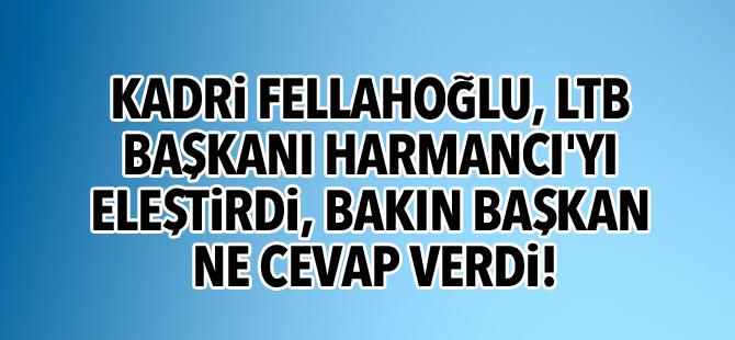 Kadri Fellahoğlu, LTB Başkanı Harmancı'yı eleştirdi, bakın başkan ne cevap verdi!