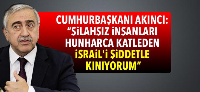 """Akıncı: """"Silahsız insanları hunharca katleden İsrail'i şiddetle kınıyorum"""""""