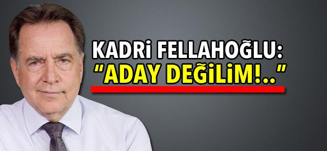 """Kadri Fellahoğlu: """"Aday değilim!.."""""""