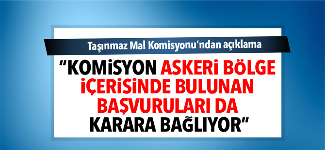 """TMK: """"Komisyon askeri bölge içerisinde bulunan başvuruları da karara bağlıyor"""""""