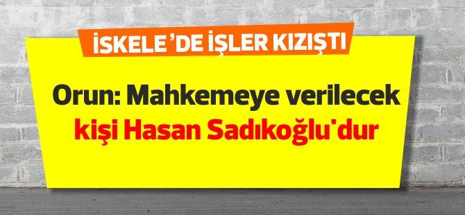 Halil İbrahim Orun: Mahkemeye verilecek kişi Hasan Sadıkoğlu'dur
