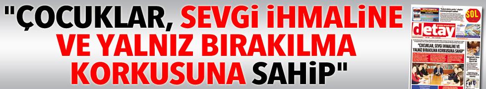 """""""ÇOCUKLAR, SEVGİ İHMALİNE VE YALNIZ BIRAKILMA KORKUSUNA SAHİP"""""""