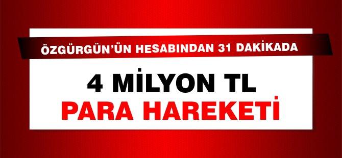 Özgürgün'ün banka hesabından 31 dakikada 4 Milyon TL para hareketi