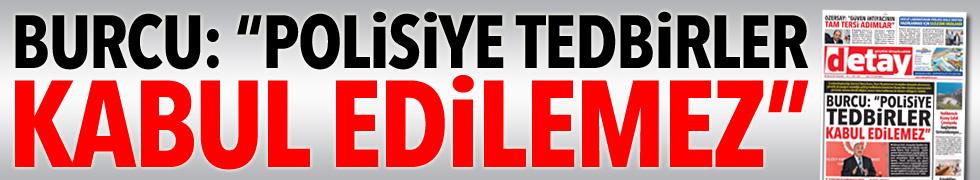 """BURCU: """"POLİSİYE TEDBİRLER KABUL EDİLEMEZ"""""""