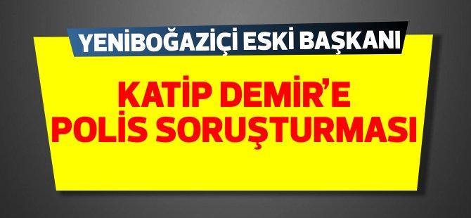 Yeniboğaziçi eski Belediye Başkanı Katip Demir'e polis soruşturması