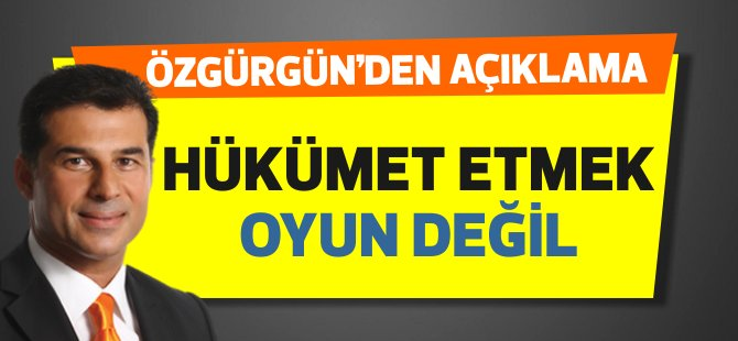 """Özgürgün: """"Hükümet etmek oyun değil"""""""