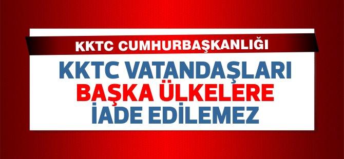"""Cumhurbaşkanlığı: """"KKTC yurttaşları başka ülkelere iade edilemez"""""""
