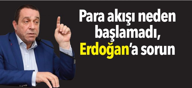 Para akışı neden başlamadı, Erdoğan'a sorun
