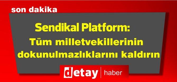 Sendikal Platform: Tüm milletvekillerinin dokunulmazlıklarını kaldırın