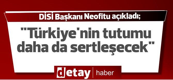 """Neofitu: """"Türkiye'nin tutumu daha da sertleşecek"""""""